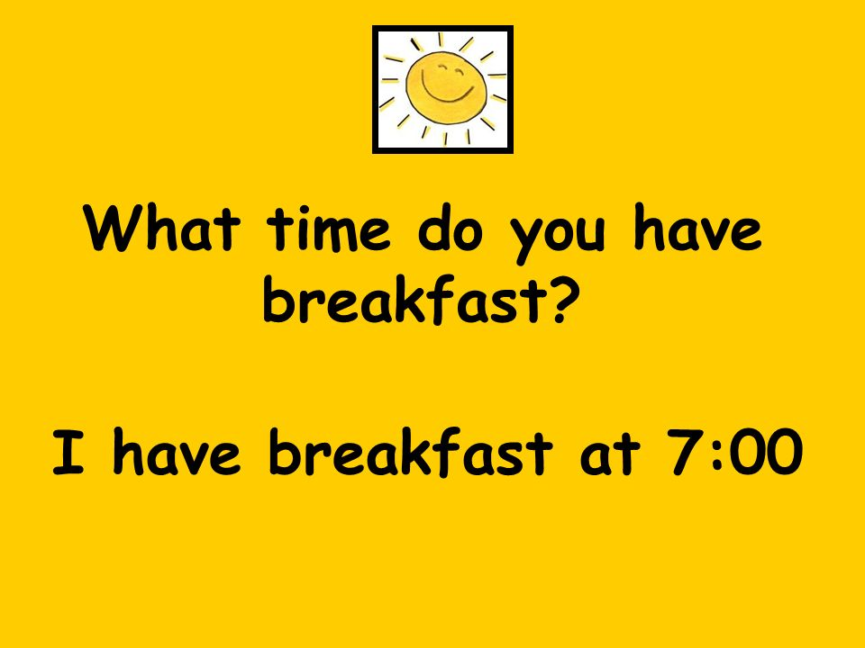 What time do you have breakfast I have breakfast at 7:00