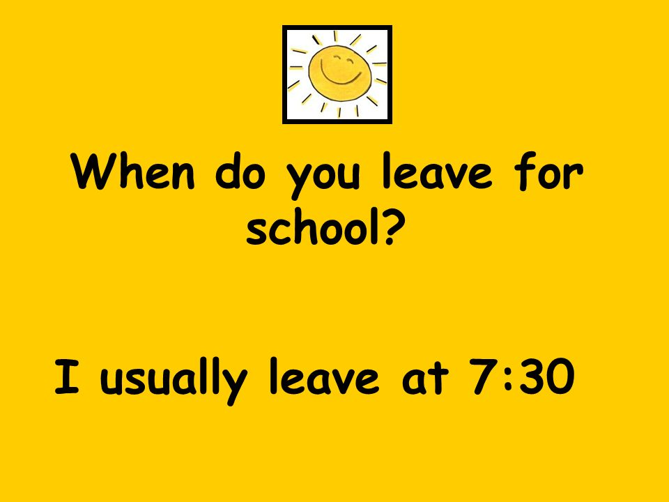 When do you leave for school? I usually leave at 7:30