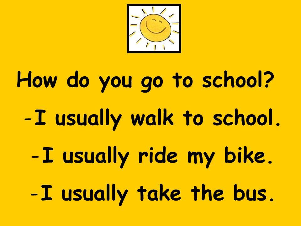 How do you go to school. -I usually walk to school.
