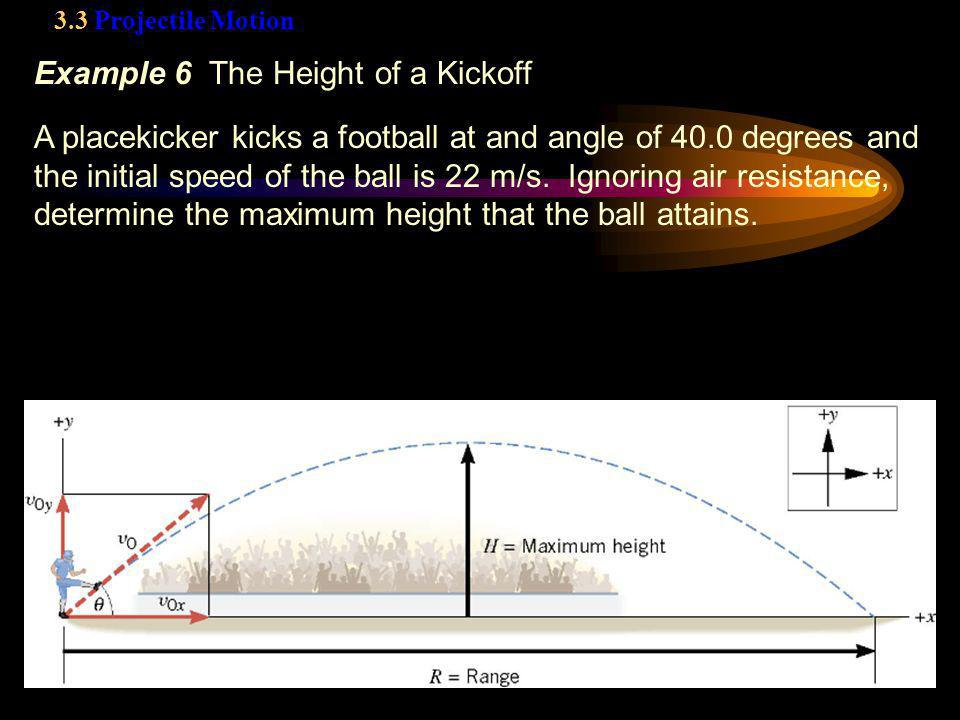3.3 Projectile Motion Example 6 The Height of a Kickoff A placekicker kicks a football at and angle of 40.0 degrees and the initial speed of the ball