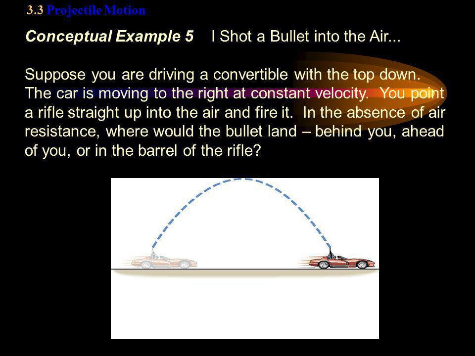 3.3 Projectile Motion Conceptual Example 5 I Shot a Bullet into the Air... Suppose you are driving a convertible with the top down. The car is moving