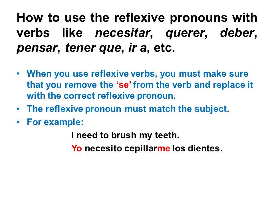How to use the reflexive pronouns with verbs like necesitar, querer, deber, pensar, tener que, ir a, etc. When you use reflexive verbs, you must make
