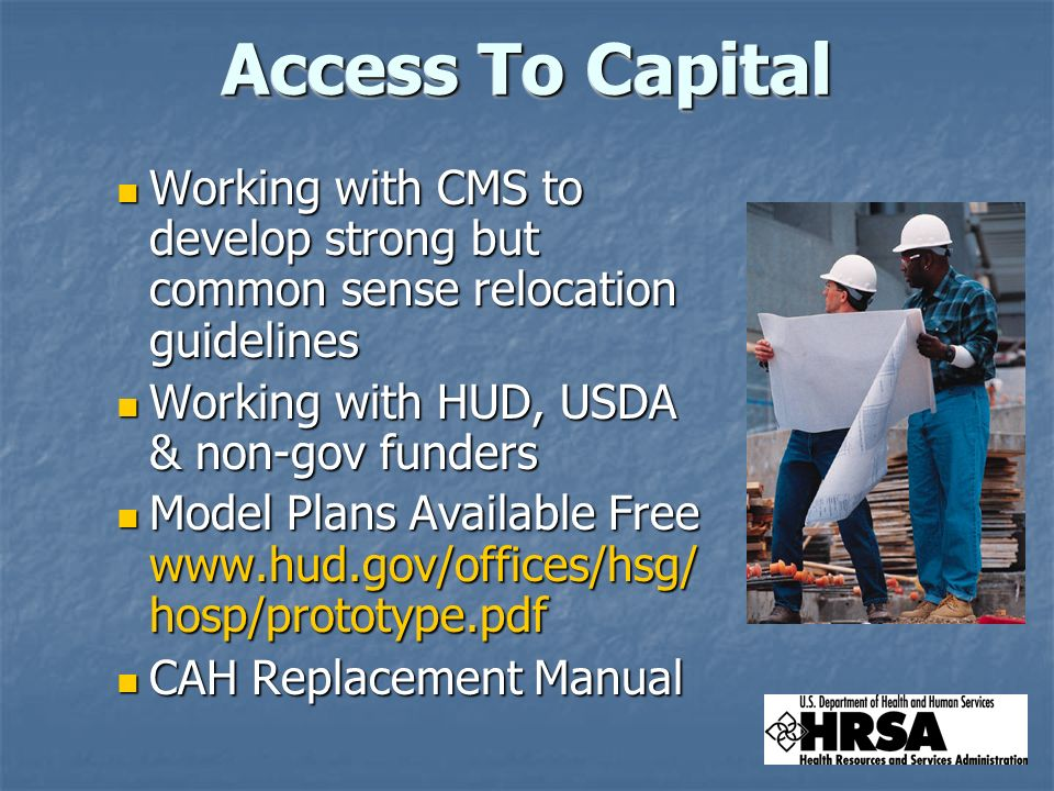 Working with CMS to develop strong but common sense relocation guidelines Working with CMS to develop strong but common sense relocation guidelines Working with HUD, USDA & non-gov funders Working with HUD, USDA & non-gov funders Model Plans Available Free   hosp/prototype.pdf Model Plans Available Free   hosp/prototype.pdf CAH Replacement Manual CAH Replacement Manual Access To Capital