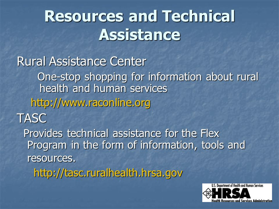 Resources and Technical Assistance Rural Assistance Center One-stop shopping for information about rural health and human services One-stop shopping for information about rural health and human serviceshttp://www.raconline.orgTASC Provides technical assistance for the Flex Program in the form of information, tools and resources.