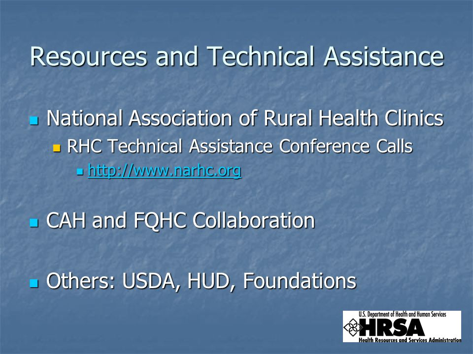 Resources and Technical Assistance National Association of Rural Health Clinics National Association of Rural Health Clinics RHC Technical Assistance Conference Calls RHC Technical Assistance Conference Calls http://www.narhc.org http://www.narhc.org http://www.narhc.org CAH and FQHC Collaboration CAH and FQHC Collaboration Others: USDA, HUD, Foundations Others: USDA, HUD, Foundations