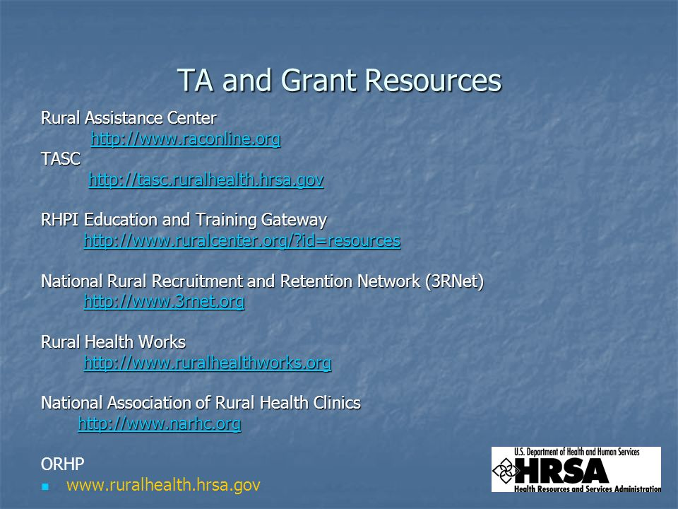 TA and Grant Resources Rural Assistance Center     TASC     RHPI Education and Training Gateway   id=resources   id=resourceshttp://  id=resources National Rural Recruitment and Retention Network (3RNet)     Rural Health Works     National Association of Rural Health Clinics     ORHP