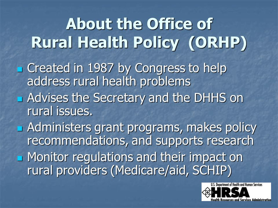 About the Office of Rural Health Policy (ORHP) Created in 1987 by Congress to help address rural health problems Created in 1987 by Congress to help address rural health problems Advises the Secretary and the DHHS on rural issues.