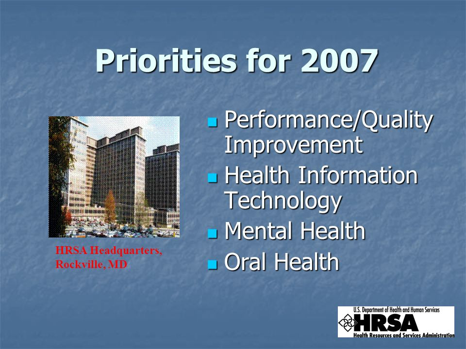 Priorities for 2007 Priorities for 2007 Performance/Quality Improvement Performance/Quality Improvement Health Information Technology Health Information Technology Mental Health Mental Health Oral Health Oral Health HRSA Headquarters, Rockville, MD