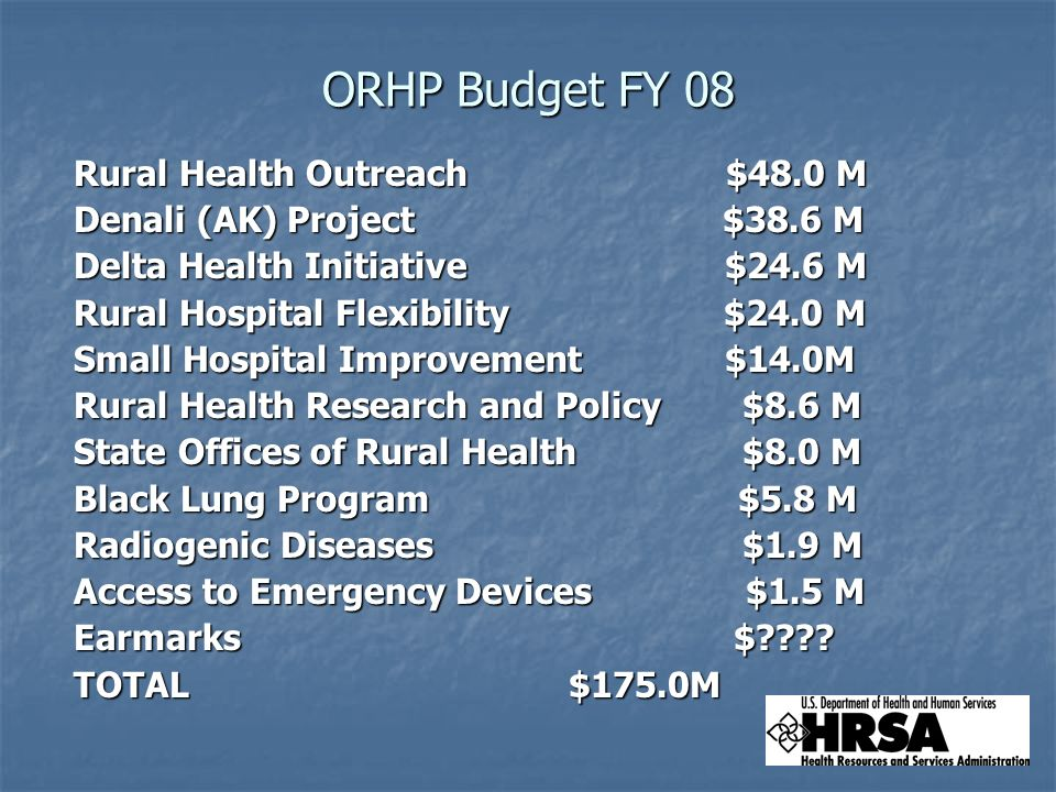 ORHP Budget FY 08 Rural Health Outreach $48.0 M Rural Health Outreach $48.0 M Denali (AK) Project $38.6 M Denali (AK) Project $38.6 M Delta Health Initiative $24.6 M Delta Health Initiative $24.6 M Rural Hospital Flexibility $24.0 M Rural Hospital Flexibility $24.0 M Small Hospital Improvement $14.0M Small Hospital Improvement $14.0M Rural Health Research and Policy $8.6 M Rural Health Research and Policy $8.6 M State Offices of Rural Health $8.0 M State Offices of Rural Health $8.0 M Black Lung Program $5.8 M Black Lung Program $5.8 M Radiogenic Diseases $1.9 M Radiogenic Diseases $1.9 M Access to Emergency Devices $1.5 M Access to Emergency Devices $1.5 M Earmarks $ .