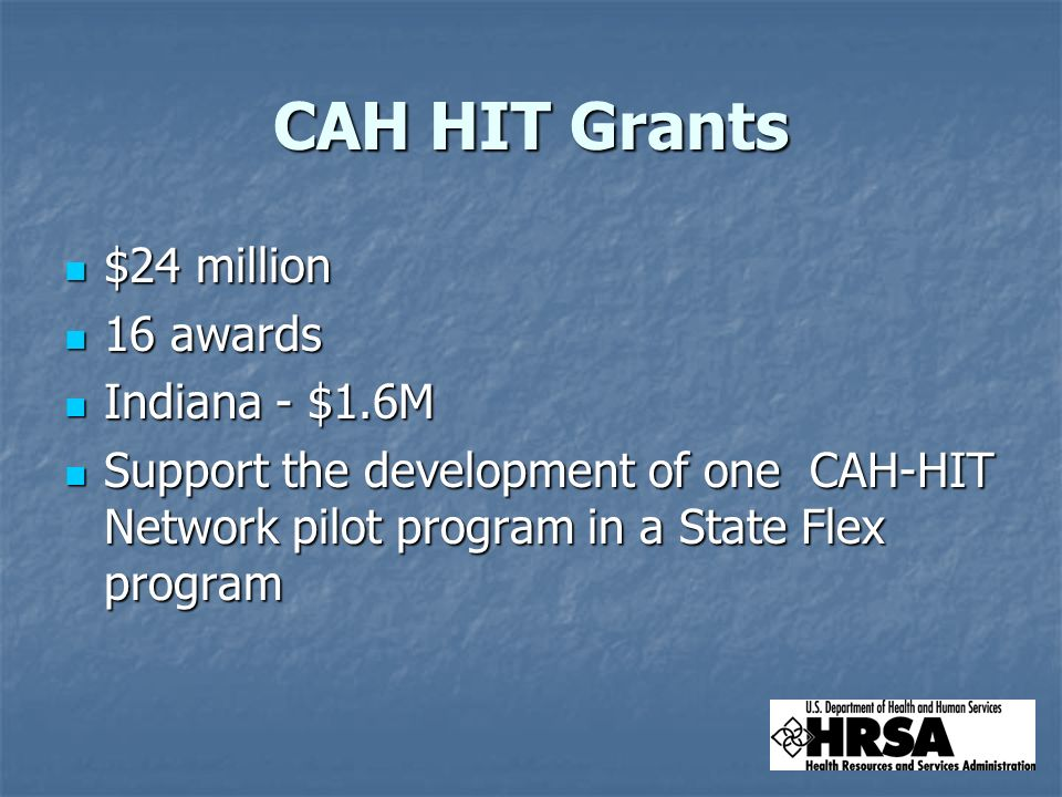 CAH HIT Grants $24 million $24 million 16 awards 16 awards Indiana - $1.6M Indiana - $1.6M Support the development of one CAH-HIT Network pilot program in a State Flex program Support the development of one CAH-HIT Network pilot program in a State Flex program