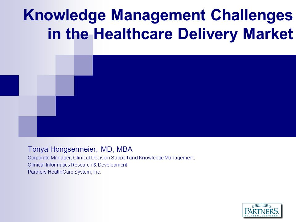 Agenda About Partners Healthcare Knowledge Management and Informatics Knowledge Application Knowledge Discovery Knowledge Asset Management Challenges in Healthcare Delivery Weak Organizational Alignment Weak Investment in Asset Management Implications for Clinical R&D Implications for Personalized Medicine