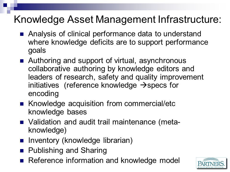 What are the challenges today: Healthcare delivery organizations purchase systems but dont invest in knowledge asset management, they install plumbing Vendors sell knowledge editors, not knowledge management support infrastructure There is no repository of best clinical IT practices at a national level, few among the vendors No knowledge encoding and representation standards to facilitate knowledge sharing