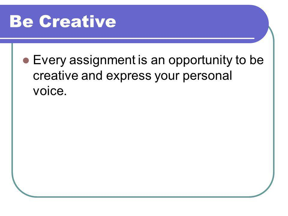 Be Creative Every assignment is an opportunity to be creative and express your personal voice.