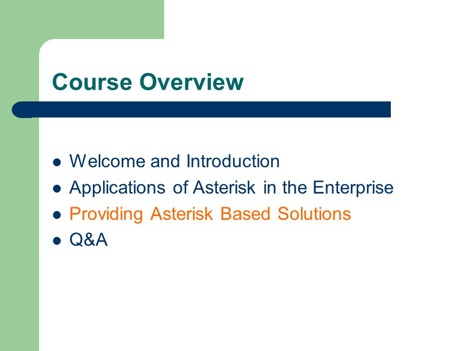 Course Overview Welcome and Introduction Applications of Asterisk in the Enterprise Providing Asterisk Based Solutions Q&A