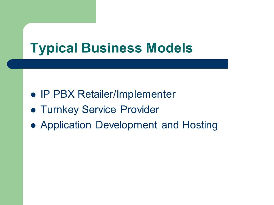Typical Business Models IP PBX Retailer/Implementer Turnkey Service Provider Application Development and Hosting
