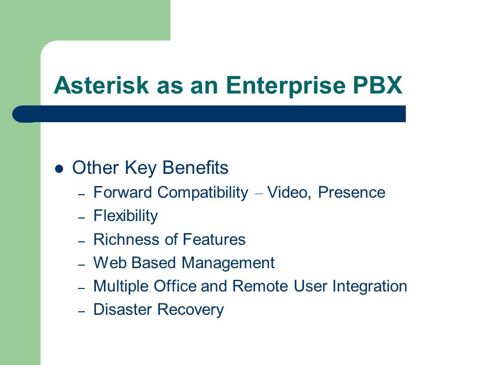 Asterisk as an Enterprise PBX Other Key Benefits – Forward Compatibility – Video, Presence – Flexibility – Richness of Features – Web Based Management – Multiple Office and Remote User Integration – Disaster Recovery