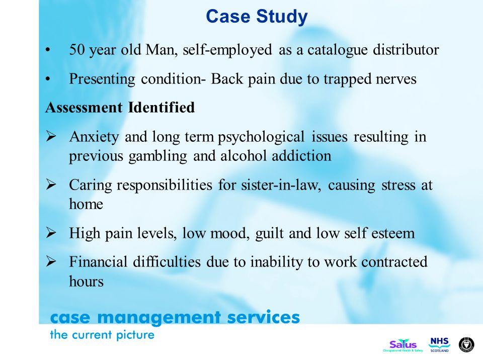 Case Study 50 year old Man, self-employed as a catalogue distributor Presenting condition- Back pain due to trapped nerves Assessment Identified Anxiety and long term psychological issues resulting in previous gambling and alcohol addiction Caring responsibilities for sister-in-law, causing stress at home High pain levels, low mood, guilt and low self esteem Financial difficulties due to inability to work contracted hours