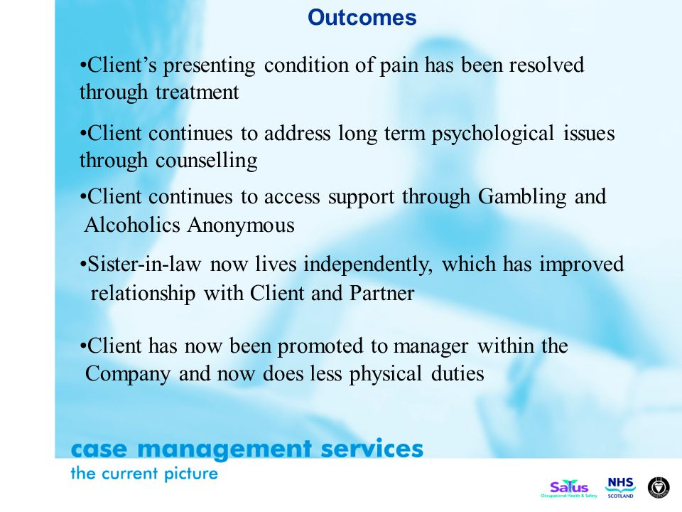 Outcomes Clients presenting condition of pain has been resolved through treatment Client continues to address long term psychological issues through counselling Client continues to access support through Gambling and Alcoholics Anonymous Sister-in-law now lives independently, which has improved relationship with Client and Partner Client has now been promoted to manager within the Company and now does less physical duties