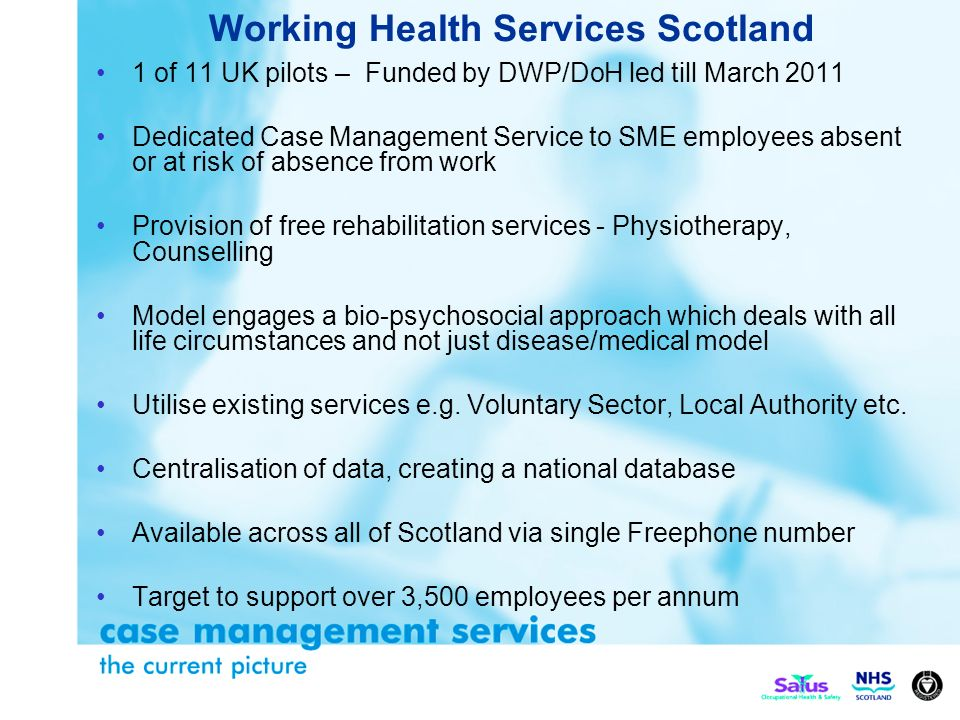 1 of 11 UK pilots – Funded by DWP/DoH led till March 2011 Dedicated Case Management Service to SME employees absent or at risk of absence from work Provision of free rehabilitation services - Physiotherapy, Counselling Model engages a bio-psychosocial approach which deals with all life circumstances and not just disease/medical model Utilise existing services e.g.