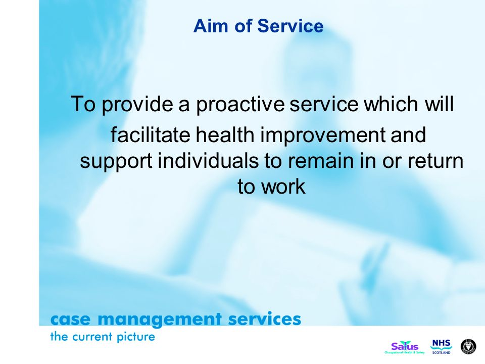 Aim of Service To provide a proactive service which will facilitate health improvement and support individuals to remain in or return to work