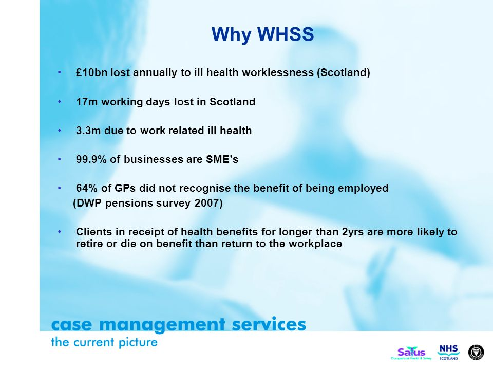 Why WHSS £10bn lost annually to ill health worklessness (Scotland) 17m working days lost in Scotland 3.3m due to work related ill health 99.9% of businesses are SMEs 64% of GPs did not recognise the benefit of being employed (DWP pensions survey 2007) Clients in receipt of health benefits for longer than 2yrs are more likely to retire or die on benefit than return to the workplace