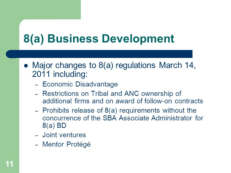 8(a) Business Development Major changes to 8(a) regulations March 14, 2011 including: – Economic Disadvantage – Restrictions on Tribal and ANC ownership of additional firms and on award of follow-on contracts – Prohibits release of 8(a) requirements without the concurrence of the SBA Associate Administrator for 8(a) BD – Joint ventures – Mentor Protégé 11