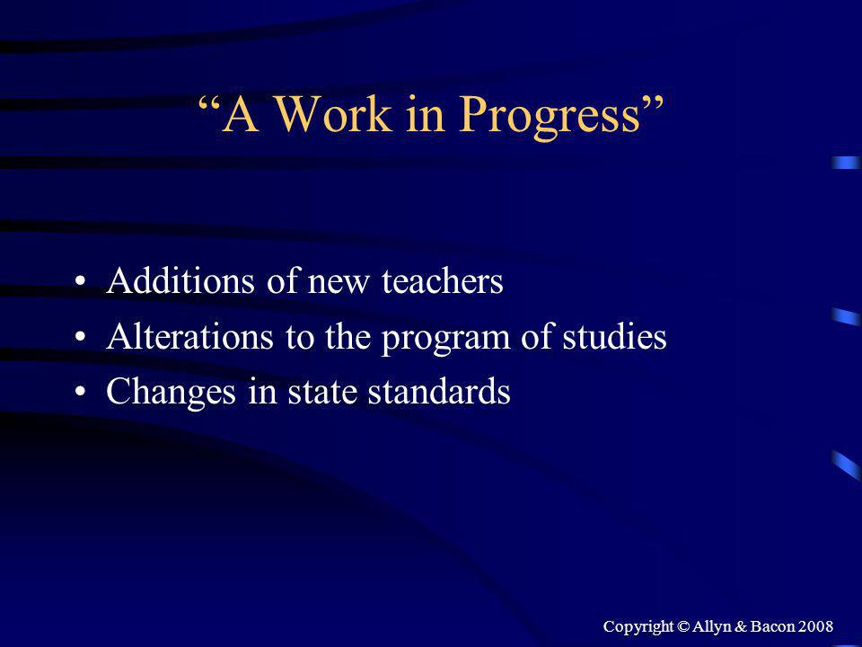 Copyright © Allyn & Bacon 2008 A Work in Progress Additions of new teachers Alterations to the program of studies Changes in state standards