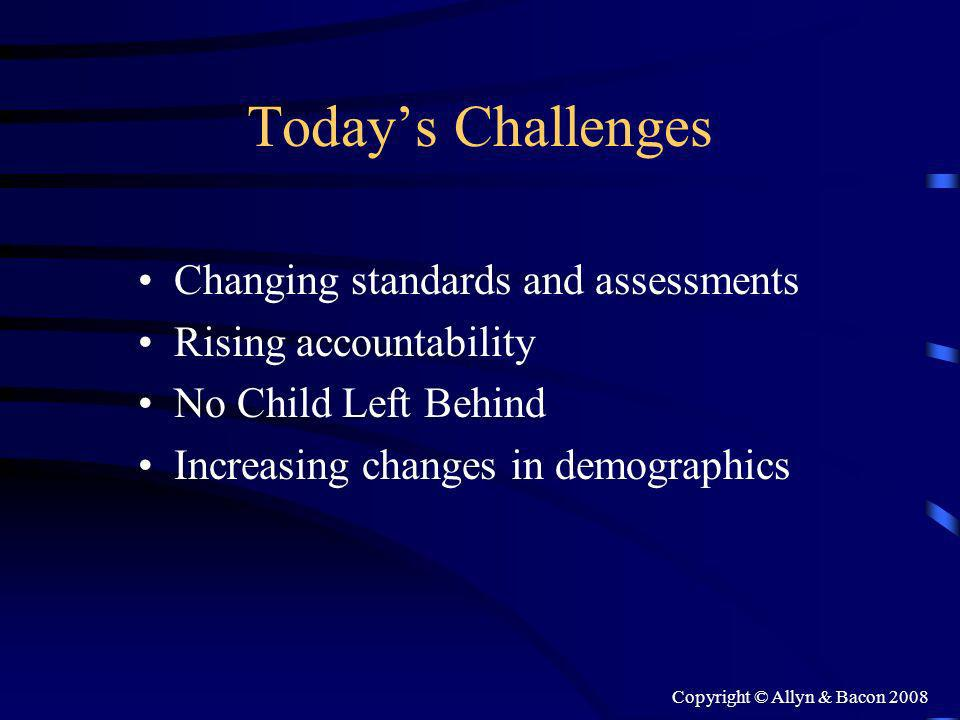 Copyright © Allyn & Bacon 2008 Todays Challenges Changing standards and assessments Rising accountability No Child Left Behind Increasing changes in demographics