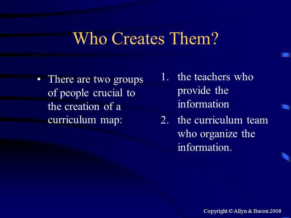 Copyright © Allyn & Bacon 2008 Who Creates Them? There are two groups of people crucial to the creation of a curriculum map: 1.the teachers who provid