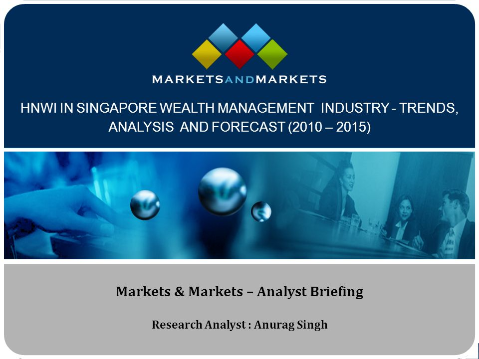 www.MarketsandMarkets.com HNWI IN SINGAPORE WEALTH MANAGEMENT INDUSTRY - TRENDS, ANALYSIS AND FORECAST (2010 – 2015) Markets & Markets – Analyst Briefing Research Analyst : Anurag Singh
