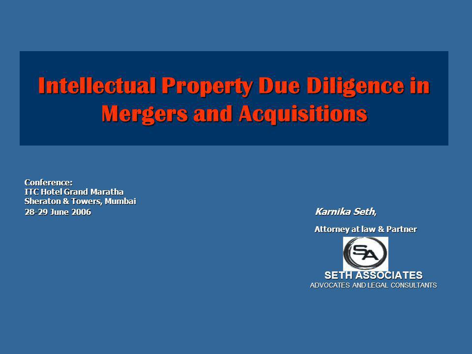 © Seth Associates, 2006 All Rights Reserved22 The scope of Intellectual property due diligence The scope of Intellectual property due diligence will be determined by a number of factors such as parties goal in the transaction such as capital contribution, assets transfer, security of loan, or internal assessment of its own and will be influenced by budgeting, available human resources, the size and complexity of target company and its intellectual property portfolio among other such issues.