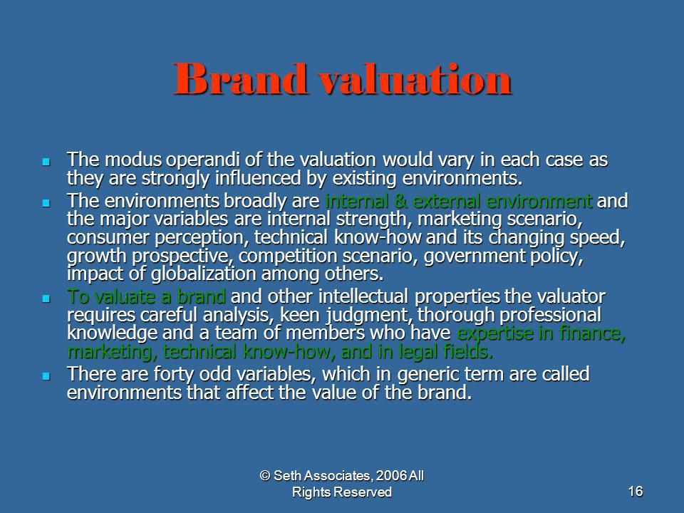 © Seth Associates, 2006 All Rights Reserved16 Brand valuation The modus operandi of the valuation would vary in each case as they are strongly influen