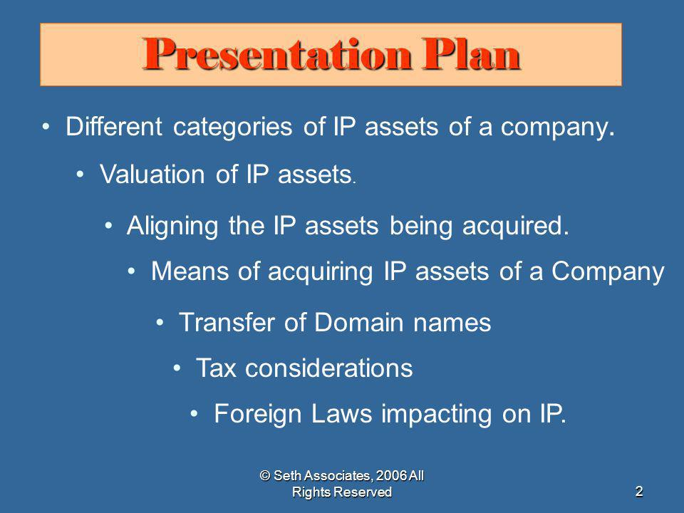 © Seth Associates, 2006 All Rights Reserved33 Crucial Factors for IP due diligence Extent of statutory protection IPRs enjoy Extent of statutory protection IPRs enjoy Value of each IPR Value of each IPR Level of risk infringement of third party rights and infringement by others.