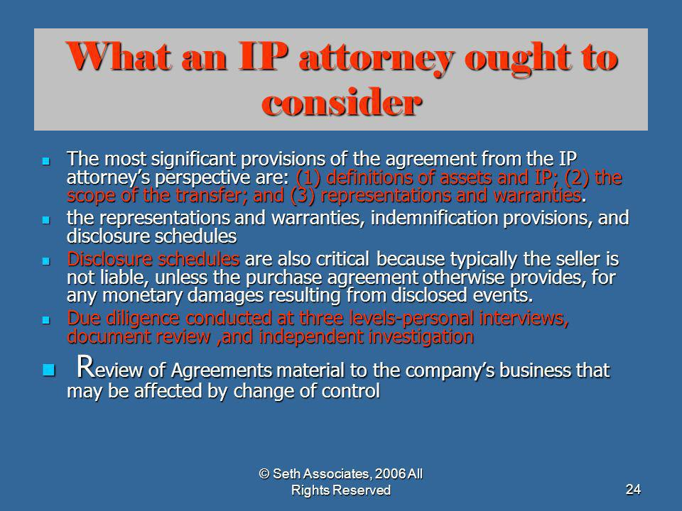 © Seth Associates, 2006 All Rights Reserved24 What an IP attorney ought to consider The most significant provisions of the agreement from the IP attor