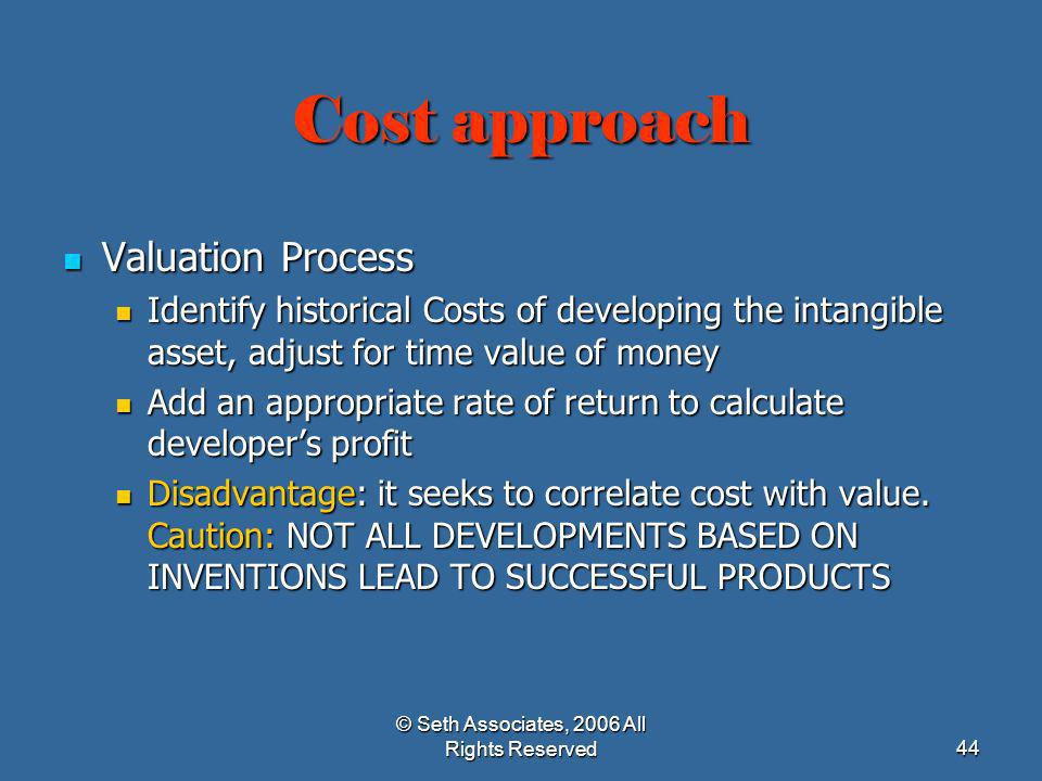 © Seth Associates, 2006 All Rights Reserved44 Cost approach Valuation Process Valuation Process Identify historical Costs of developing the intangible