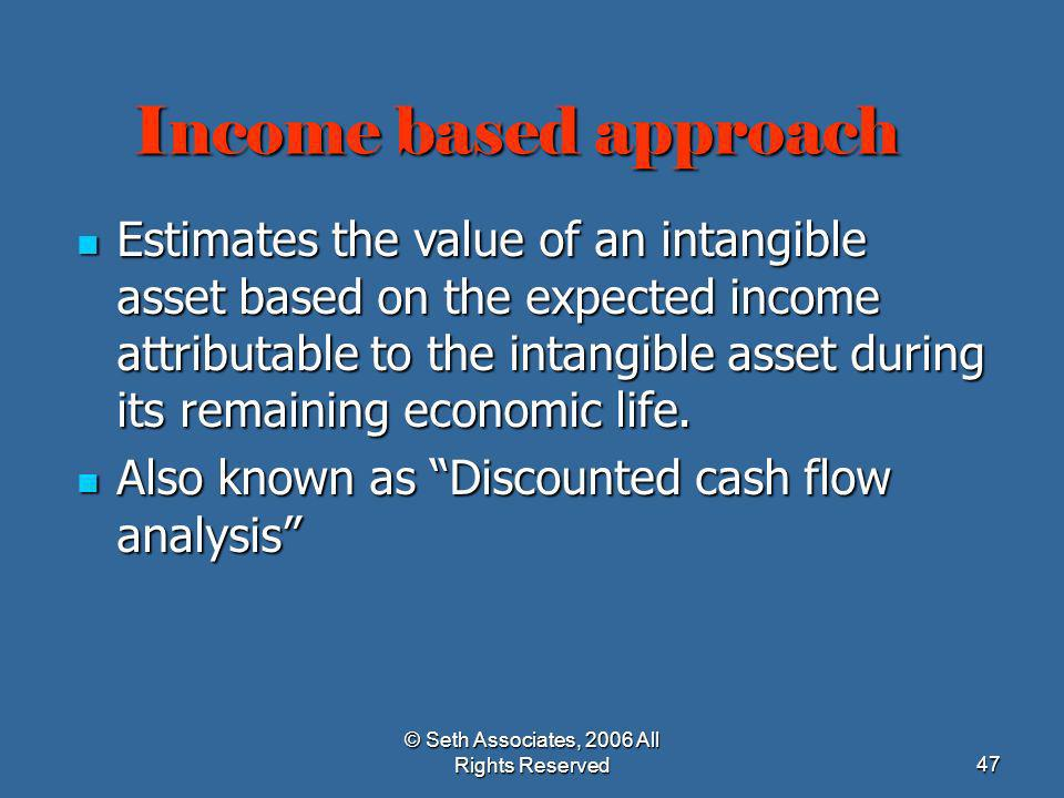 © Seth Associates, 2006 All Rights Reserved47 Income based approach Estimates the value of an intangible asset based on the expected income attributab