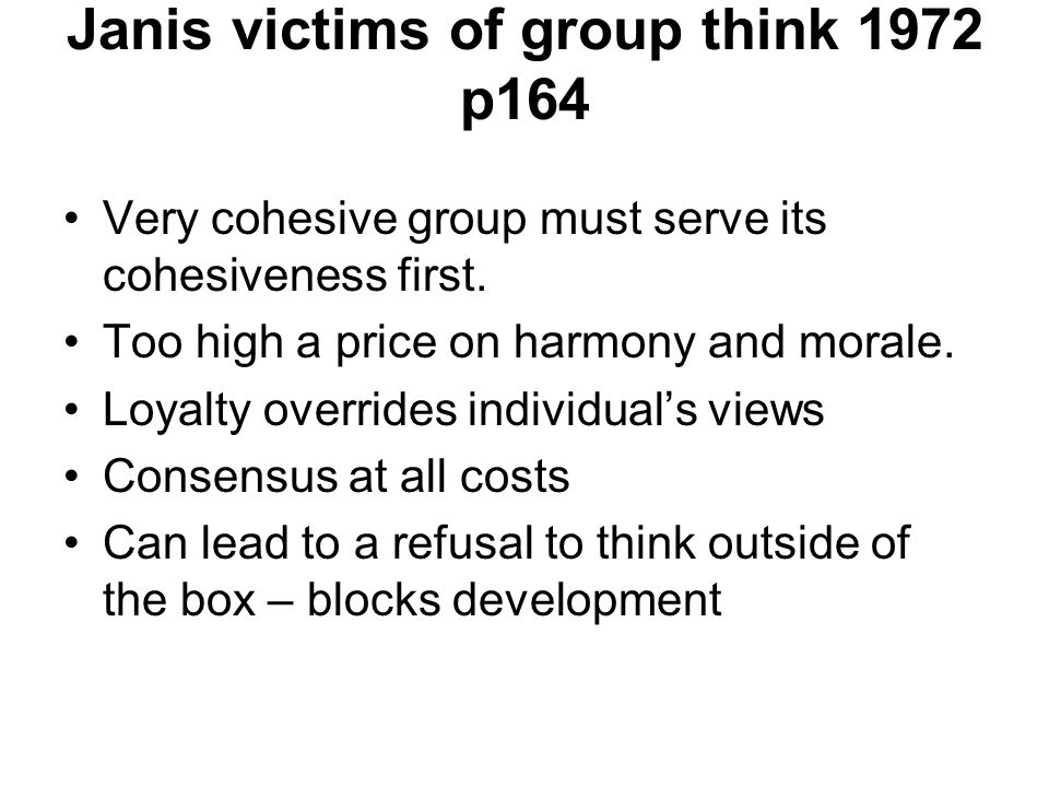 Janis victims of group think 1972 p164 Very cohesive group must serve its cohesiveness first.