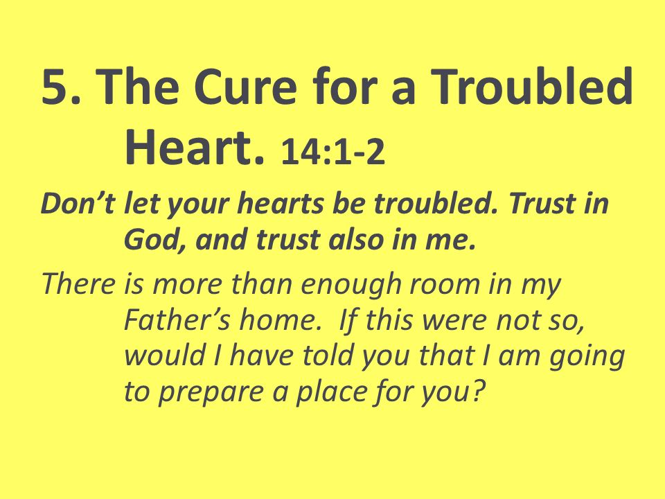 5. The Cure for a Troubled Heart. 14:1-2 Dont let your hearts be troubled.
