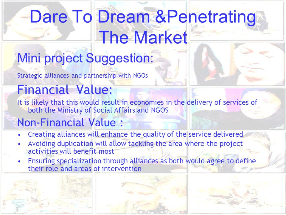 Dare To Dream &Penetrating The Market Mini project Suggestion: Strategic alliances and partnership with NGOs Financial Value: It is likely that this w