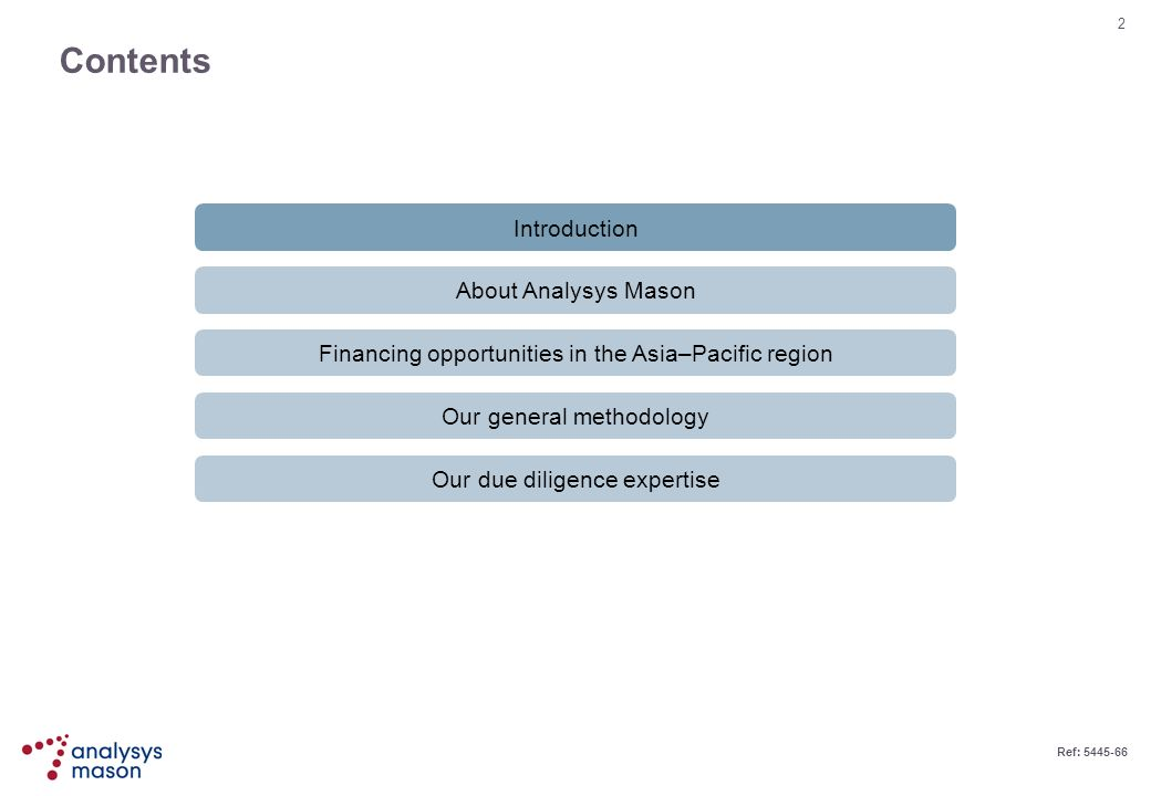 2 Ref: 5445-66 Contents Introduction About Analysys Mason Financing opportunities in the Asia–Pacific region Our general methodology Our due diligence