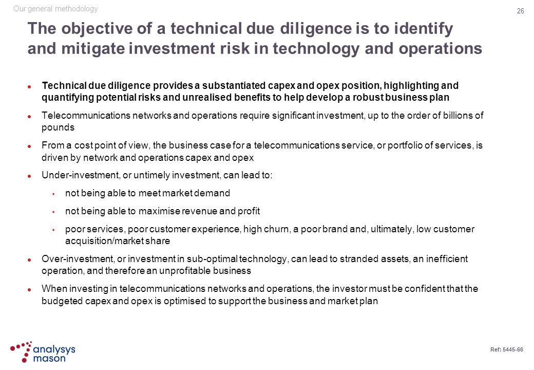 26 Ref: 5445-66 The objective of a technical due diligence is to identify and mitigate investment risk in technology and operations Technical due dili