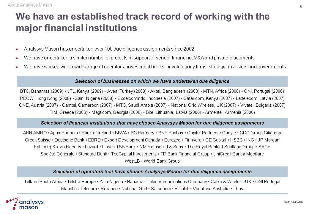 8 Ref: 5445-66 We have an established track record of working with the major financial institutions Analysys Mason has undertaken over 100 due diligen
