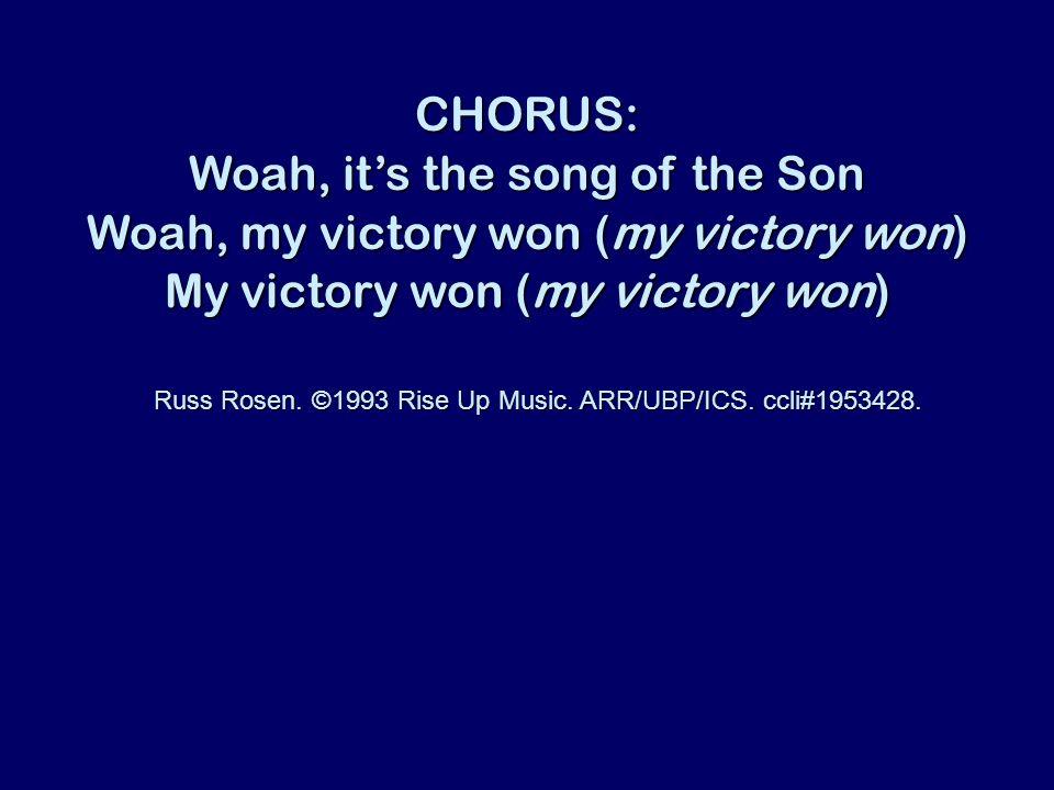 CHORUS: Woah, its the song of the Son Woah, my victory won (my victory won) My victory won (my victory won) Russ Rosen. ©1993 Rise Up Music. ARR/UBP/I