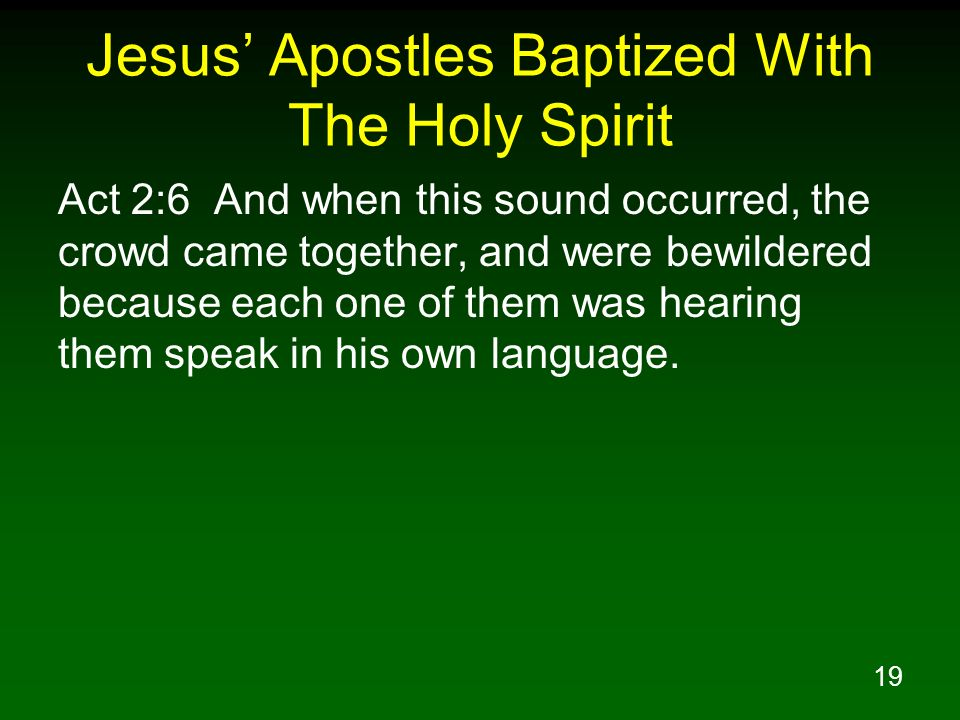 19 Jesus Apostles Baptized With The Holy Spirit Act 2:6 And when this sound occurred, the crowd came together, and were bewildered because each one of