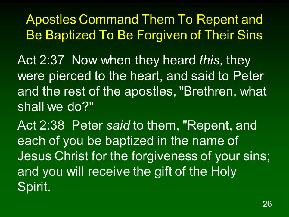 26 Apostles Command Them To Repent and Be Baptized To Be Forgiven of Their Sins Act 2:37 Now when they heard this, they were pierced to the heart, and