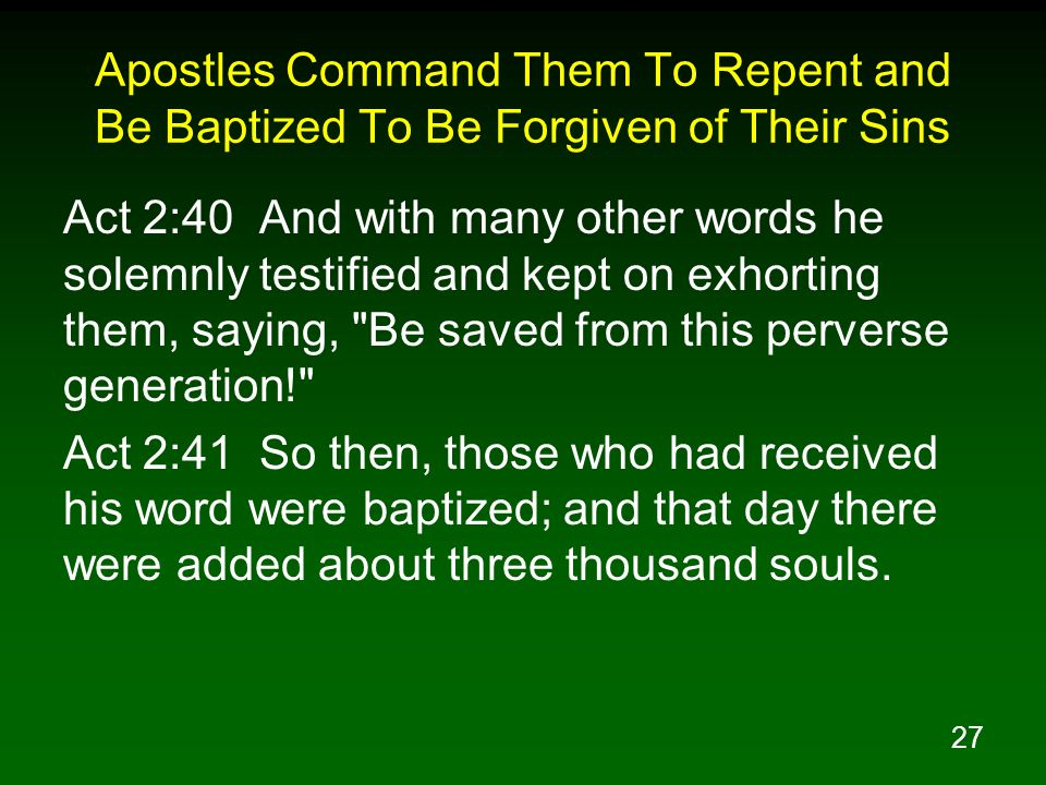 27 Apostles Command Them To Repent and Be Baptized To Be Forgiven of Their Sins Act 2:40 And with many other words he solemnly testified and kept on e