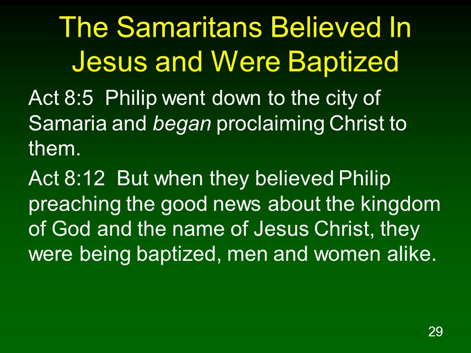 29 The Samaritans Believed In Jesus and Were Baptized Act 8:5 Philip went down to the city of Samaria and began proclaiming Christ to them. Act 8:12 B