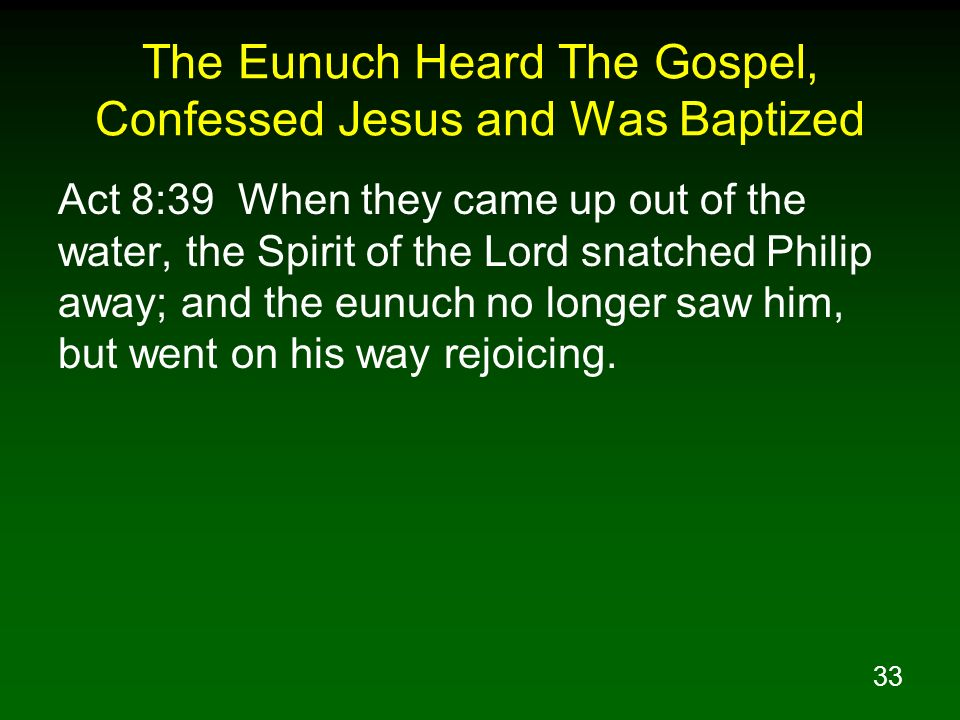 33 The Eunuch Heard The Gospel, Confessed Jesus and Was Baptized Act 8:39 When they came up out of the water, the Spirit of the Lord snatched Philip a