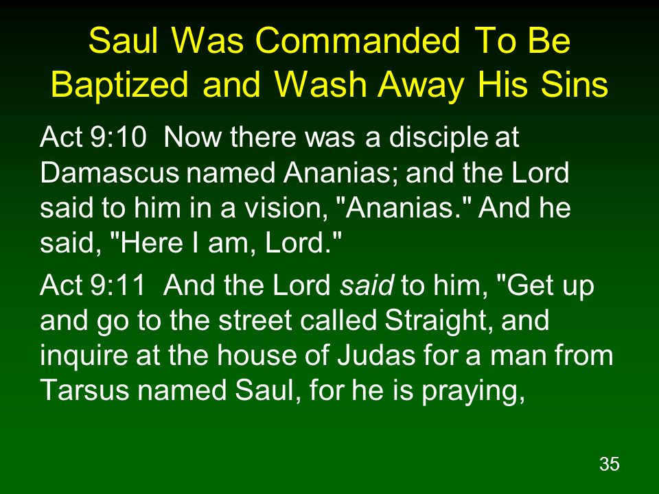 35 Saul Was Commanded To Be Baptized and Wash Away His Sins Act 9:10 Now there was a disciple at Damascus named Ananias; and the Lord said to him in a