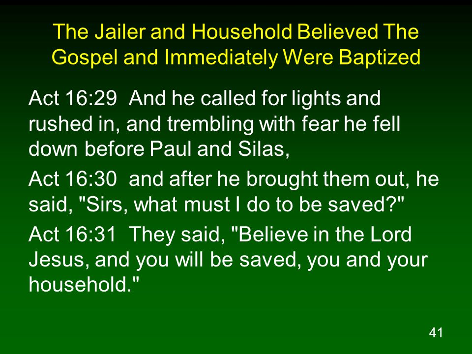 41 The Jailer and Household Believed The Gospel and Immediately Were Baptized Act 16:29 And he called for lights and rushed in, and trembling with fea